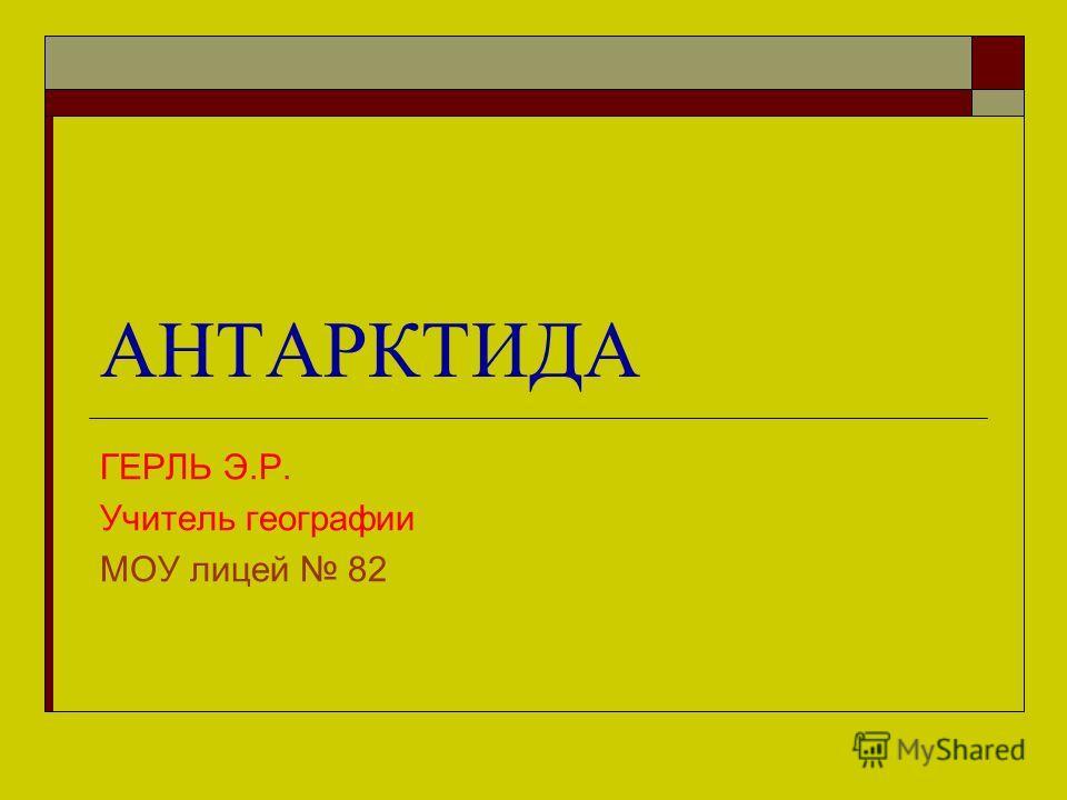 АНТАРКТИДА ГЕРЛЬ Э.Р. Учитель географии МОУ лицей 82