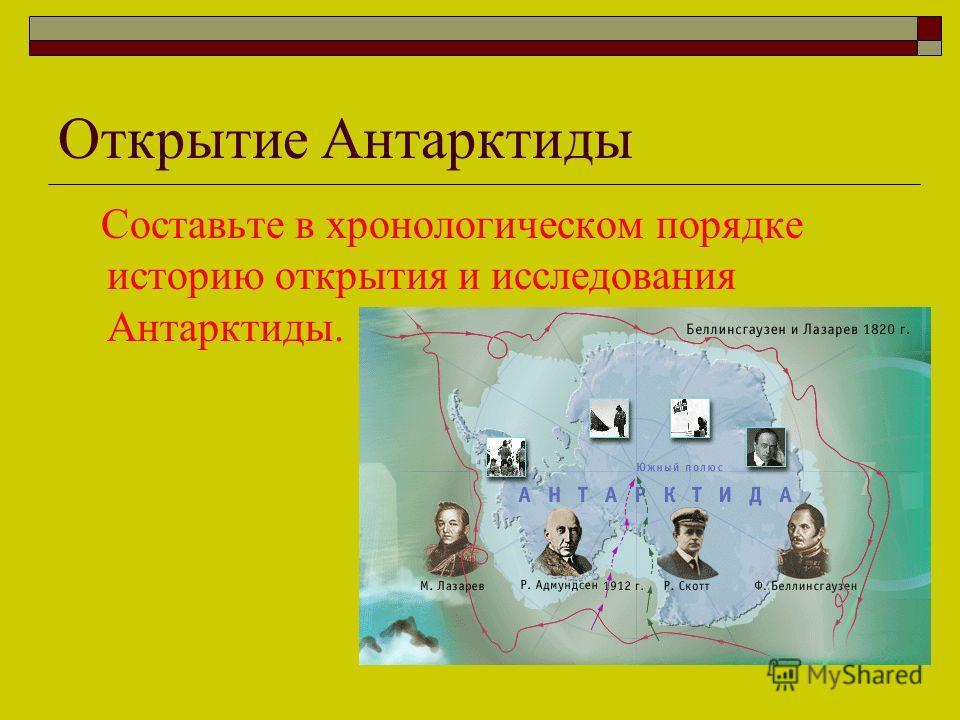 Открытие Антарктиды Составьте в хронологическом порядке историю открытия и исследования Антарктиды.