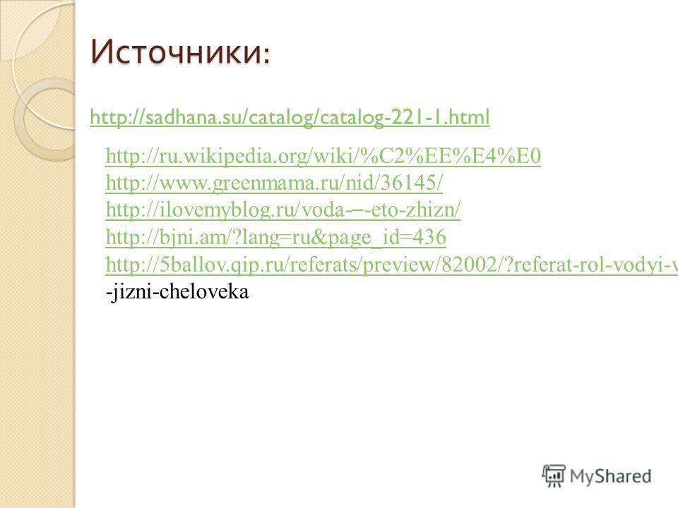 Источники : http://sadhana.su/catalog/catalog-221-1.html http://ru.wikipedia.org/wiki/%C2%EE%E4%E0 http://www.greenmama.ru/nid/36145/ http://ilovemyblog.ru/voda- – -eto-zhizn/ http://bjni.am/?lang=ru&page_id=436 http://5ballov.qip.ru/referats/preview