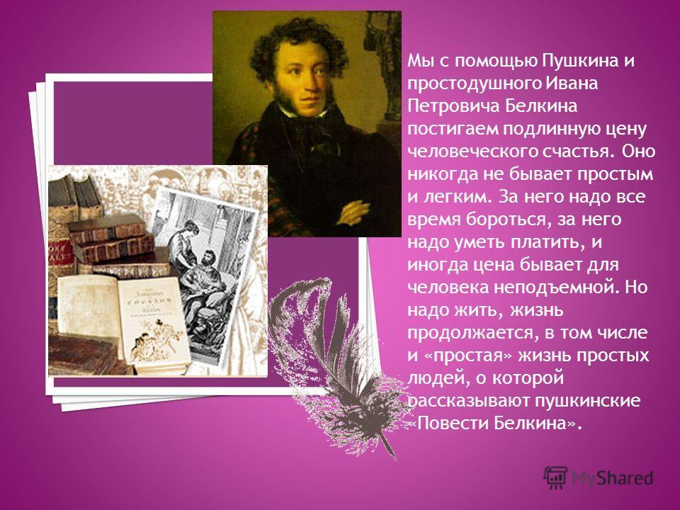 Мы с помощью Пушкина и простодушного Ивана Петровича Белкина постигаем подлинную цену человеческого счастья. Оно никогда не бывает простым и легким. За него надо все время бороться, за него надо уметь платить, и иногда цена бывает для человека неподъ