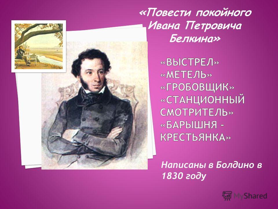 Написаны в Болдино в 1830 году «Повести покойного Ивана Петровича Белкина»
