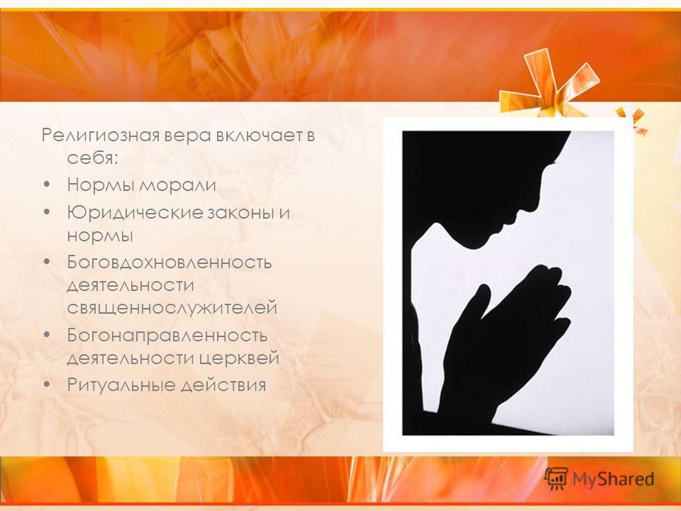 Религиозная вера включает в себя: Нормы морали Юридические законы и нормы Боговдохновленность деятельности священнослужителей Богонаправленность деятельности церквей Ритуальные действия