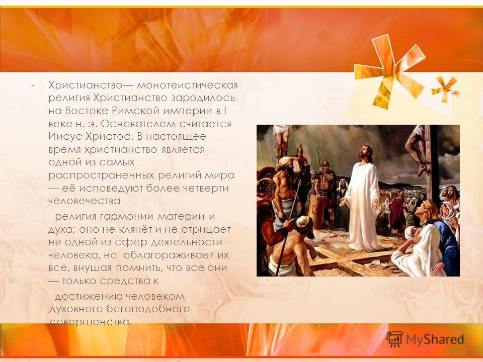 -Христианство монотеистическая религия Христианство зародилось на Востоке Римской империи в I веке н. э. Основателем считается Иисус Христос. В настоящее время христианство является одной из самых распространенных религий мира её исповедуют более чет