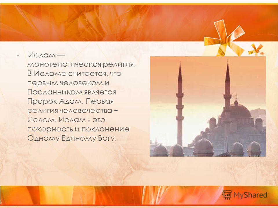 - Ислам монотеистическая религия. В Исламе считается, что первым человеком и Посланником является Пророк Адам. Первая религия человечества – Ислам. Ислам - это покорность и поклонение Одному Единому Богу.