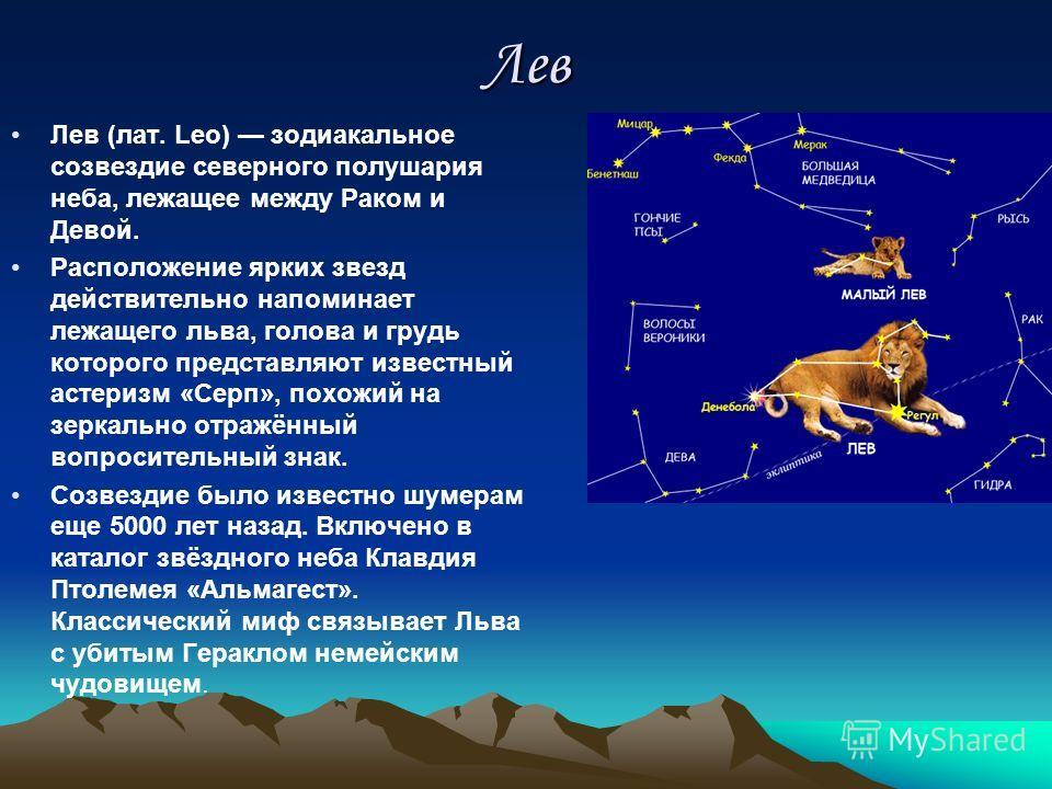 Лев Лев (лат. Leo) зодиакальное созвездие северного полушария неба, лежащее между Раком и Девой. Расположение ярких звезд действительно напоминает лежащего льва, голова и грудь которого представляют известный астеризм «Серп», похожий на зеркально отр