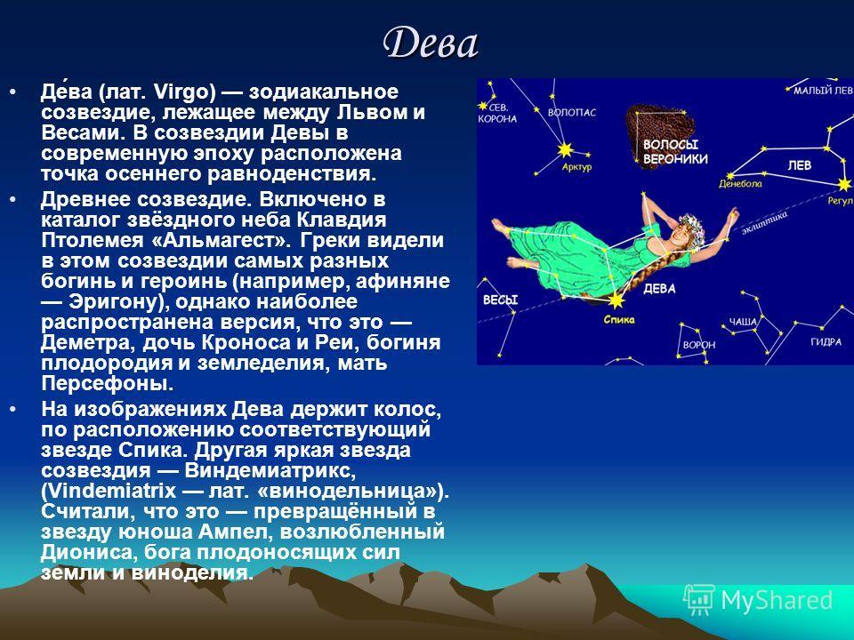 Дева Де́ва (лат. Virgo) зодиакальное созвездие, лежащее между Львом и Весами. В созвездии Девы в современную эпоху расположена точка осеннего равноденствия. Древнее созвездие. Включено в каталог звёздного неба Клавдия Птолемея «Альмагест». Греки виде