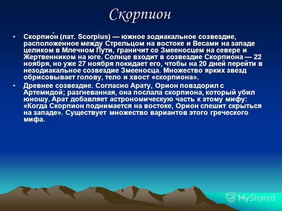 Скорпион Скорпио́н (лат. Scorpius) южное зодиакальное созвездие, расположенное между Стрельцом на востоке и Весами на западе целиком в Млечном Пути, граничит со Змееносцем на севере и Жертвенником на юге. Солнце входит в созвездие Скорпиона 22 ноября