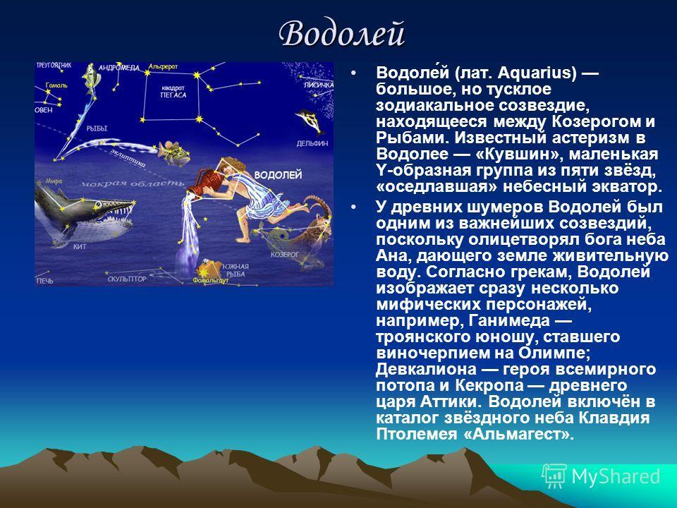 Водолей Водоле́й (лат. Aquarius) большое, но тусклое зодиакальное созвездие, находящееся между Козерогом и Рыбами. Известный астеризм в Водолее «Кувшин», маленькая Y-образная группа из пяти звёзд, «оседлавшая» небесный экватор. У древних шумеров Водо