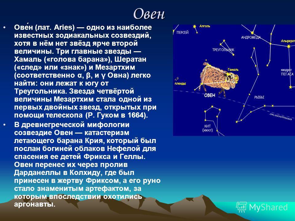 Овен Ове́н (лат. Aries) одно из наиболее известных зодиакальных созвездий, хотя в нём нет звёзд ярче второй величины. Три главные звезды Хамаль («голова барана»), Шератан («след» или «знак») и Мезартхим (соответственно α, β, и γ Овна) легко найти: он