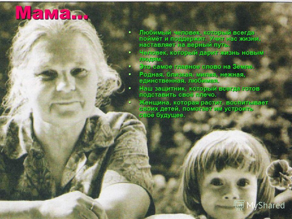 Мама… Мама… Любимый человек, который всегда поймёт и поддержит. Учит нас жизни, наставляет на верный путь. Любимый человек, который всегда поймёт и поддержит. Учит нас жизни, наставляет на верный путь. Человек, который дарит жизнь новым людям. Челове