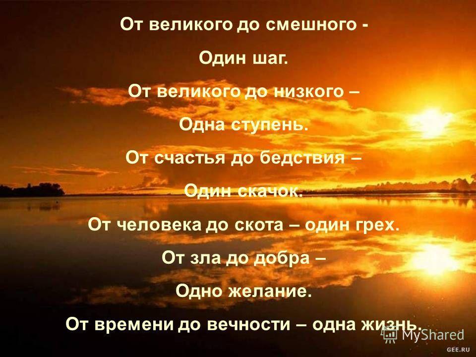 От великого до смешного - Один шаг. От великого до низкого – Одна ступень. От счастья до бедствия – Один скачок. От человека до скота – один грех. От зла до добра – Одно желание. От времени до вечности – одна жизнь.