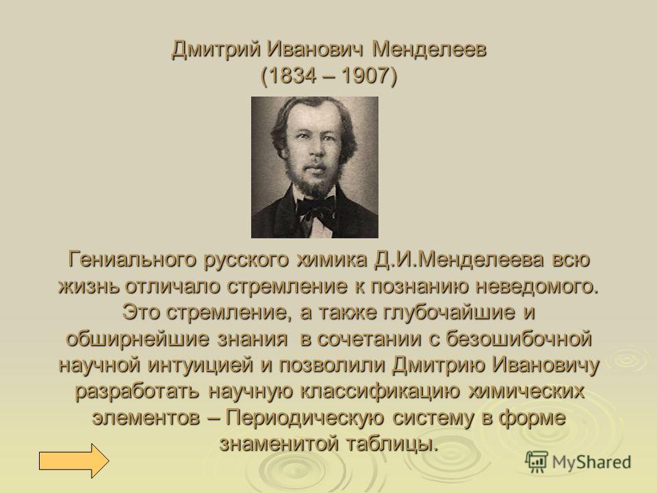 Дмитрий Иванович Менделеев (1834 – 1907) Гениального русского химика Д.И.Менделеева всю жизнь отличало стремление к познанию неведомого. Это стремление, а также глубочайшие и обширнейшие знания в сочетании с безошибочной научной интуицией и позволили