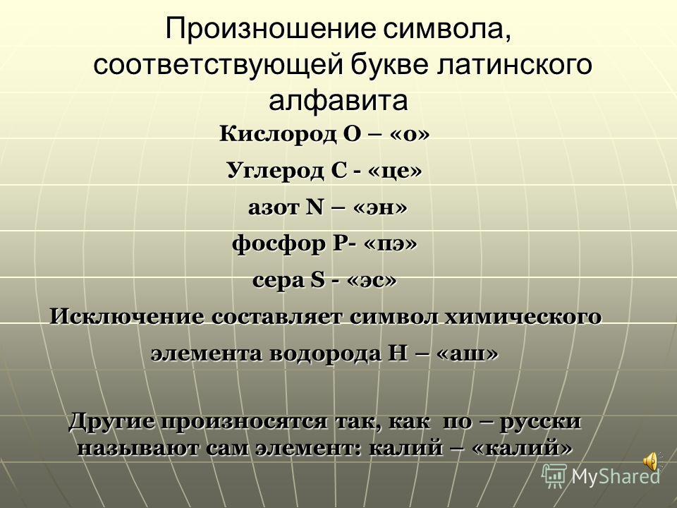 Произношение символа, соответствующей букве латинского алфавита Кислород O – «о» Углерод C - «це» азот N – «эн» азот N – «эн» фосфор P- «пэ» сера S - «эс» Исключение составляет символ химического элемента водорода H – «аш» Другие произносятся так, ка