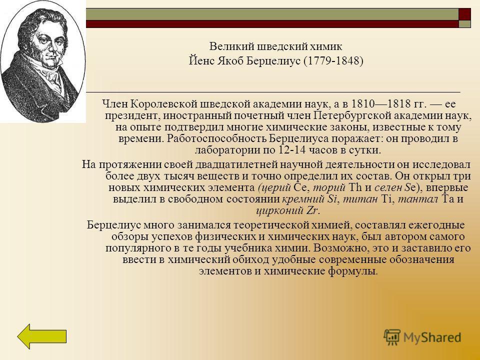 Великий шведский химик Йенс Якоб Берцелиус (1779-1848) Член Королевской шведской академии наук, а в 18101818 гг. ее президент, иностранный почетный член Петербургской академии наук, на опыте подтвердил многие химические законы, известные к тому време