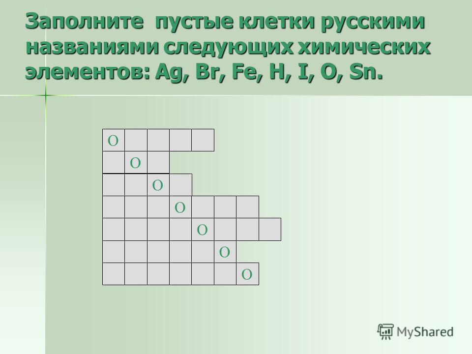 Заполните пустые клетки русскими названиями следующих химических элементов: Ag, Br, Fe, H, I, O, Sn. О О О О О О О