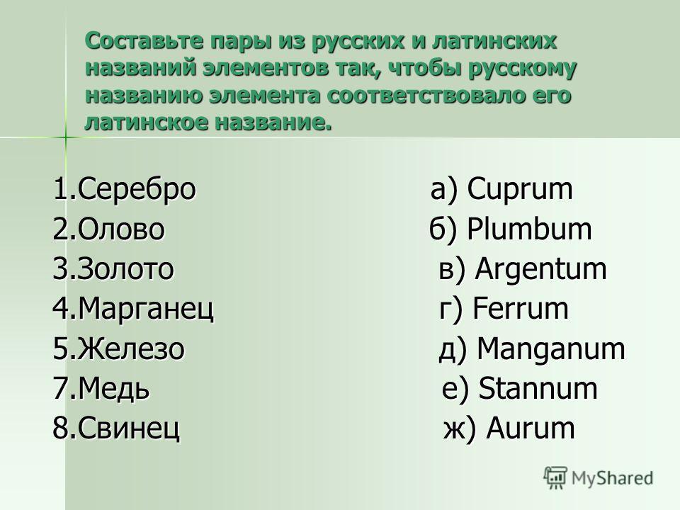 Составьте пары из русских и латинских названий элементов так, чтобы русскому названию элемента соответствовало его латинское название. 1.Серебро а) Cuprum 2.Олово б) Plumbum 3.Золото в) Argentum 4.Марганец г) Ferrum 5.Железо д) Manganum 7.Медь е) Sta