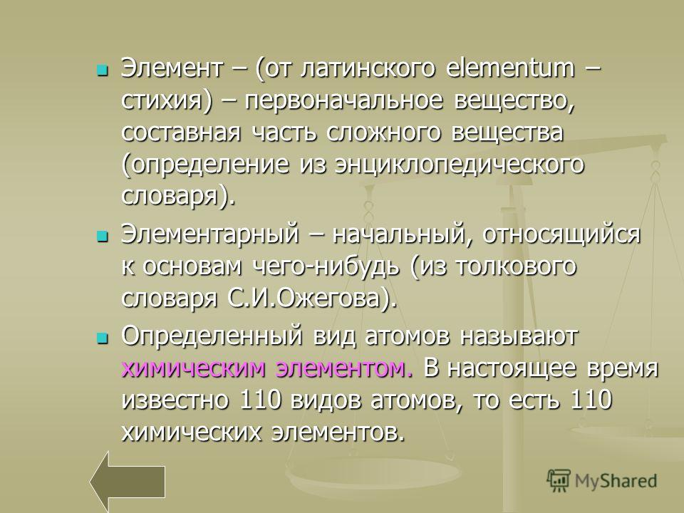 Элемент – (от латинского elementum – стихия) – первоначальное вещество, составная часть сложного вещества (определение из энциклопедического словаря). Элемент – (от латинского elementum – стихия) – первоначальное вещество, составная часть сложного ве