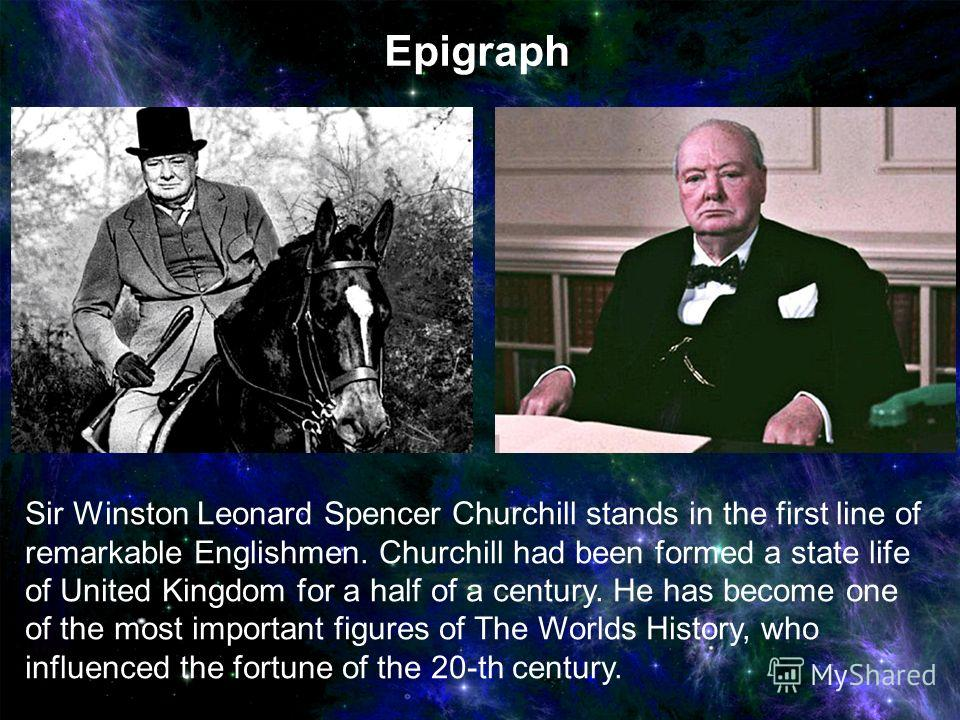 Sir Winston Leonard Spencer Churchill stands in the first line of remarkable Englishmen. Churchill had been formed a state life of United Kingdom for a half of a century. He has become one of the most important figures of The Worlds History, who infl