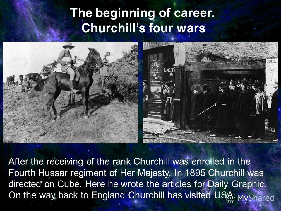 After the receiving of the rank Churchill was enrolled in the Fourth Hussar regiment of Her Majesty. In 1895 Churchill was directed on Cube. Here he wrote the articles for Daily Graphic. On the way back to England Churchill has visited USA. The begin