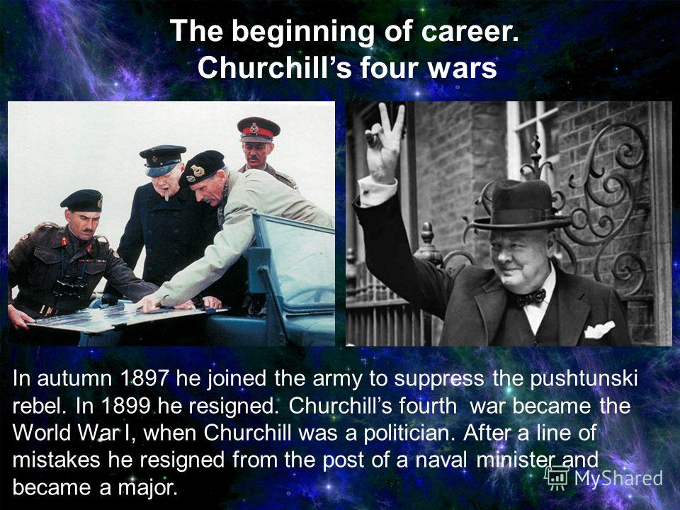 In autumn 1897 he joined the army to suppress the pushtunski rebel. In 1899 he resigned. Churchills fourth war became the World War I, when Churchill was a politician. After a line of mistakes he resigned from the post of a naval minister and became