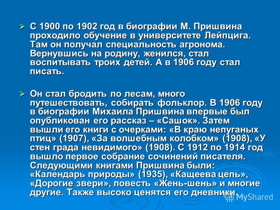 С 1900 по 1902 год в биографии М. Пришвина проходило обучение в университете Лейпцига. Там он получал специальность агронома. Вернувшись на родину, женился, стал воспитывать троих детей. А в 1906 году стал писать. С 1900 по 1902 год в биографии М. Пр