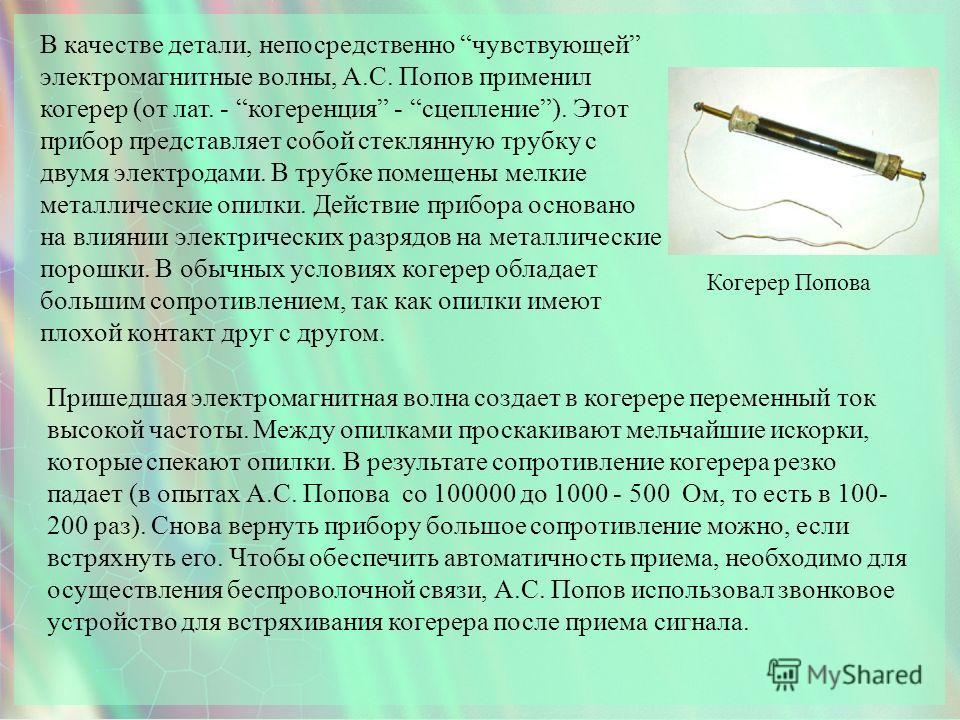 Когерер Попова В качестве детали, непосредственно чувствующей электромагнитные волны, А.С. Попов применил когерер (от лат. - когеренция - сцепление). Этот прибор представляет собой стеклянную трубку с двумя электродами. В трубке помещены мелкие метал