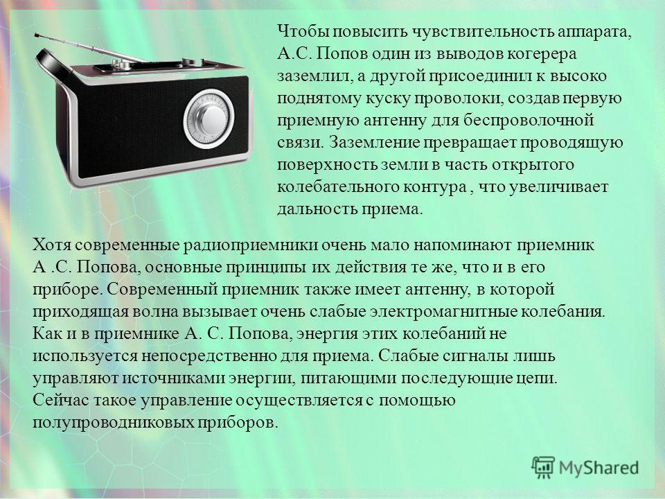 Чтобы повысить чувствительность аппарата, А.С. Попов один из выводов когерера заземлил, а другой присоединил к высоко поднятому куску проволоки, создав первую приемную антенну для беспроволочной связи. Заземление превращает проводящую поверхность зем