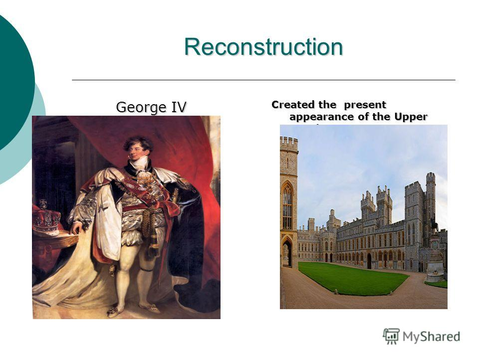 Reconstruction George IV George IV Created the present appearance of the Upper Ward