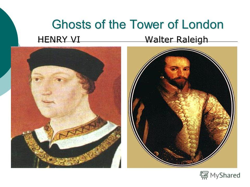 Ghosts of the Tower of London HENRY VI HENRY VI Walter Raleigh Walter Raleigh