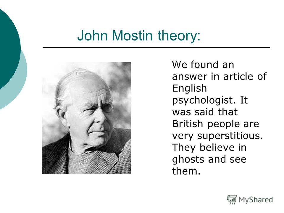 John Mostin theory: We found an answer in article of English psychologist. It was said that British people are very superstitious. They believe in ghosts and see them.