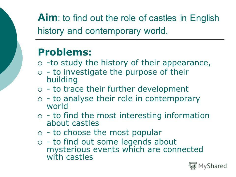 Aim : to find out the role of castles in English history and contemporary world. Problems : -to study the history of their appearance, - to investigate the purpose of their building - to trace their further development - to analyse their role in cont