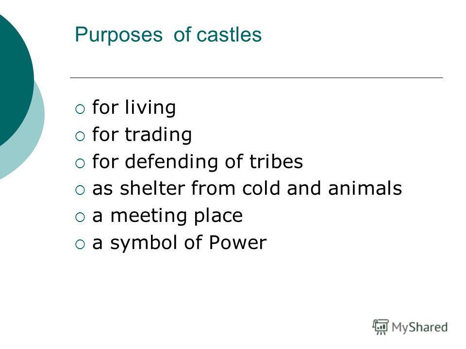 Purposes of castles for living for trading for defending of tribes as shelter from cold and animals a meeting place a symbol of Power