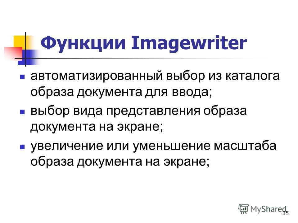 Функции Imagewriter автоматизированный выбор из каталога образа документа для ввода; выбор вида представления образа документа на экране; увеличение или уменьшение масштаба образа документа на экране; 35