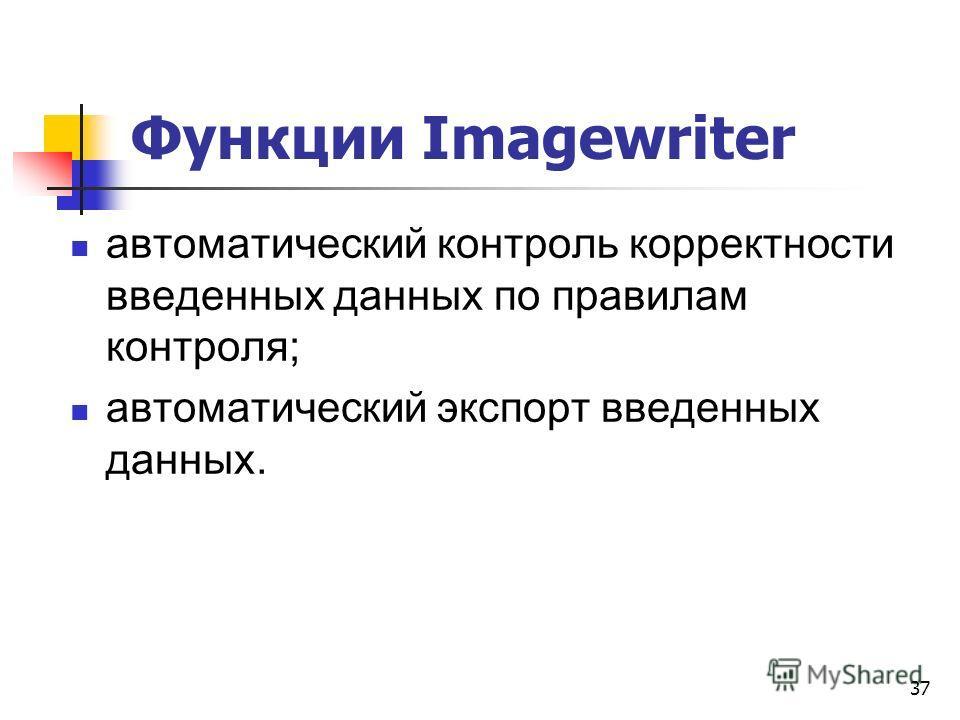 Функции Imagewriter автоматический контроль корректности введенных данных по правилам контроля; автоматический экспорт введенных данных. 37