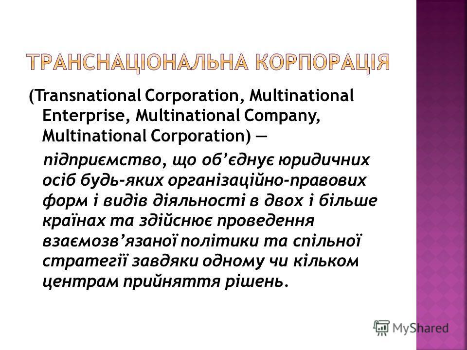 (Transnational Corporation, Multinational Enterprise, Multinational Company, Multinational Corporation) підприємство, що обєднує юридичних осіб будь-яких організаційно-правових форм і видів діяльності в двох і більше країнах та здійснює проведення в