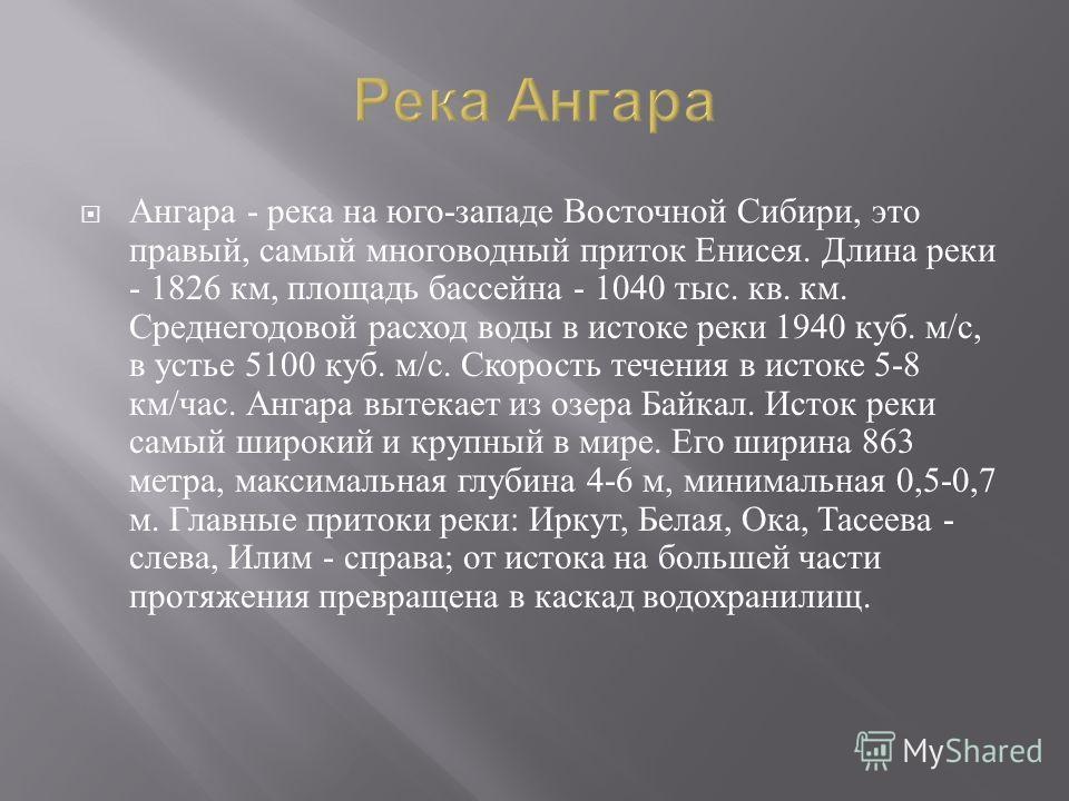 Ангара - река на юго - западе Восточной Сибири, это правый, самый многоводный приток Енисея. Длина реки - 1826 км, площадь бассейна - 1040 тыс. кв. км. Среднегодовой расход воды в истоке реки 1940 куб. м / с, в устье 5100 куб. м / с. Скорость течения