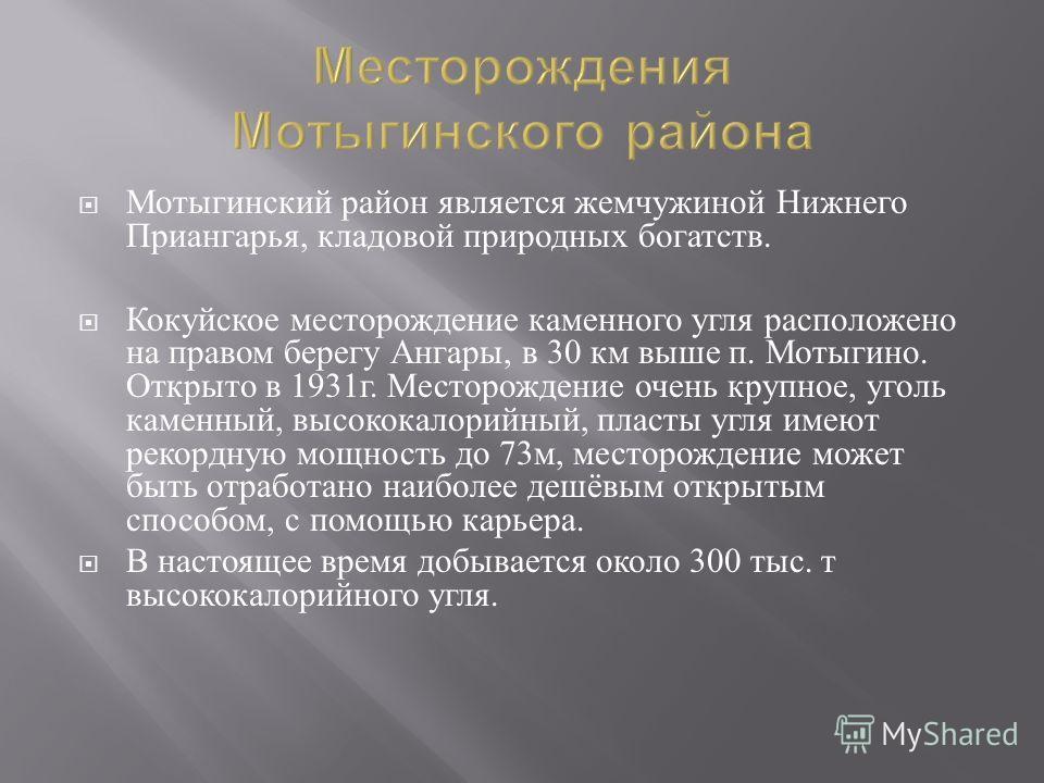 Месторождения Мотыгинского района Мотыгинский район является жемчужиной Нижнего Приангарья, кладовой природных богатств. Кокуйское месторождение каменного угля расположено на правом берегу Ангары, в 30 км выше п. Мотыгино. Открыто в 1931 г. Месторожд