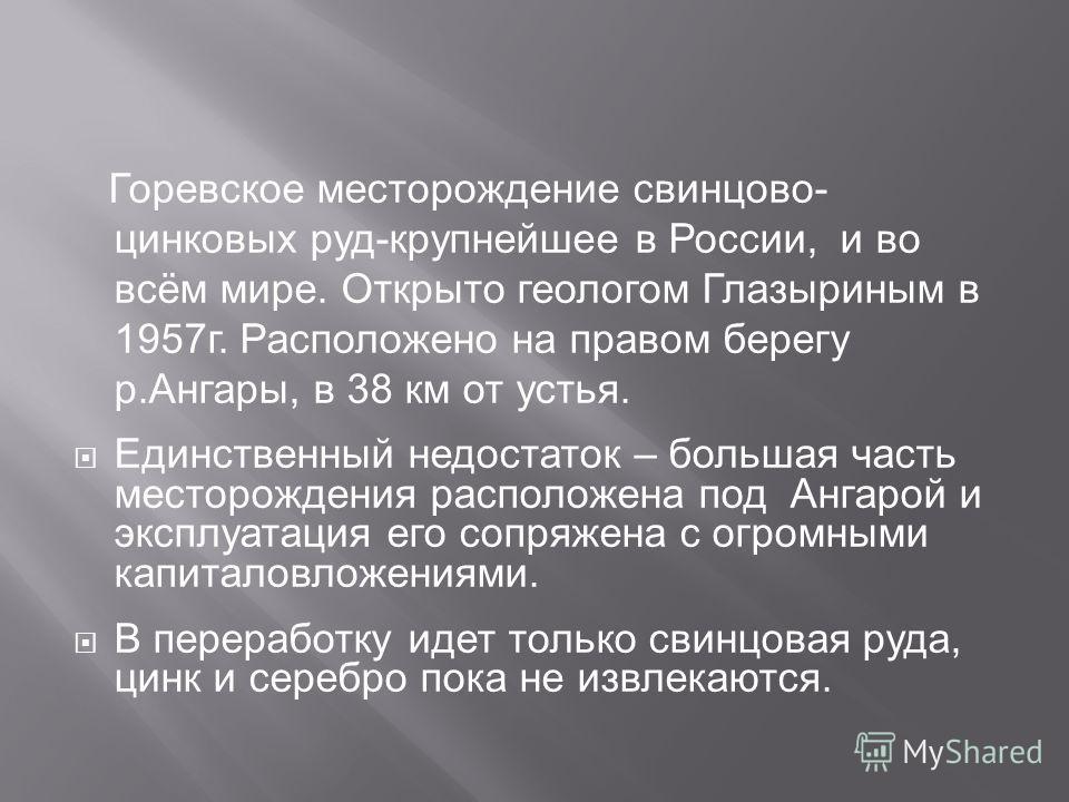 Горевское месторождение свинцово- цинковых руд-крупнейшее в России, и во всём мире. Открыто геологом Глазыриным в 1957г. Расположено на правом берегу р.Ангары, в 38 км от устья. Единственный недостаток – большая часть месторождения расположена под Ан