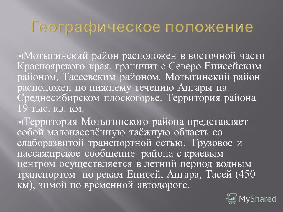 Мотыгинский район расположен в восточной части Красноярского края, граничит с Северо - Енисейским районом, Тасеевским районом. Мотыгинский район расположен по нижнему течению Ангары на Среднесибирском плоскогорье. Территория района 19 тыс. кв. км. Те