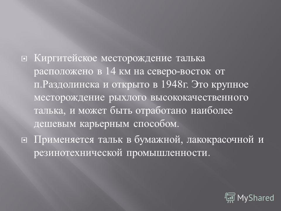 Киргитейское месторождение талька расположено в 14 км на северо - восток от п. Раздолинска и открыто в 1948 г. Это крупное месторождение рыхлого высококачественного талька, и может быть отработано наиболее дешевым карьерным способом. Применяется таль