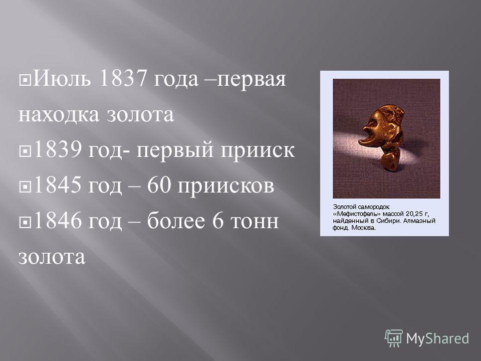 Июль 1837 года – первая находка золота 1839 год - первый прииск 1845 год – 60 приисков 1846 год – более 6 тонн золота