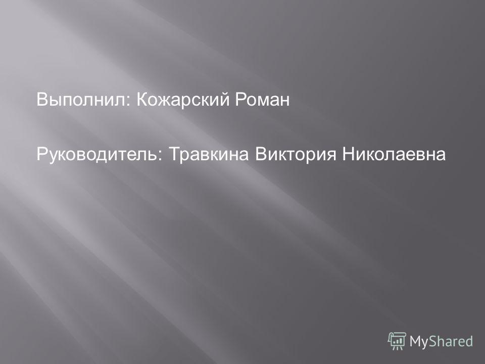Выполнил: Кожарский Роман Руководитель: Травкина Виктория Николаевна
