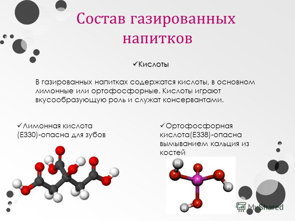 Состав газированных напитков Кислоты Кислоты В газированных напитках содержатся кислоты, в основном лимонные или ортофосфорные. Кислоты играют вкусообразующую роль и служат консервантами. Лимонная кислота (Е330)-опасна для зубов Ортофосфорная кислота