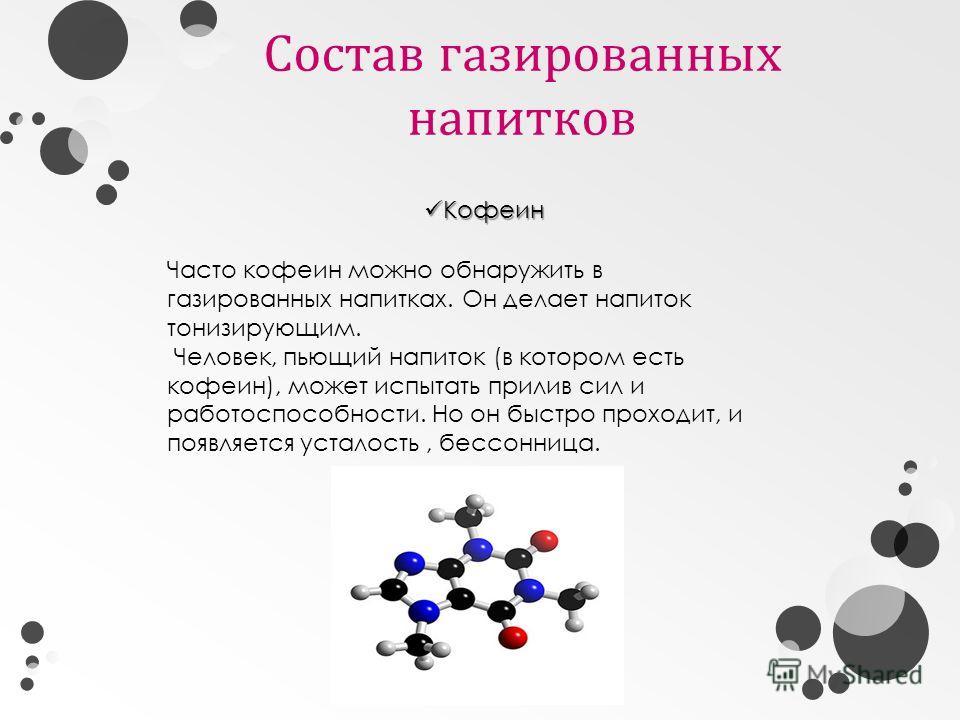 Состав газированных напитков Кофеин Кофеин Часто кофеин можно обнаружить в газированных напитках. Он делает напиток тонизирующим. Человек, пьющий напиток (в котором есть кофеин), может испытать прилив сил и работоспособности. Но он быстро проходит, и