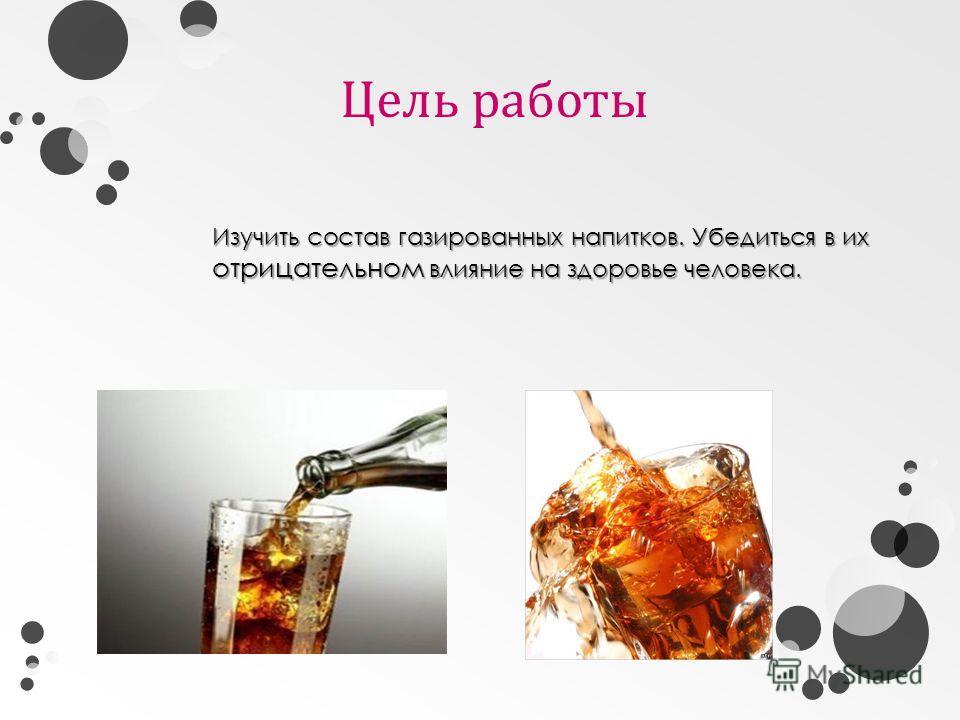 Цель работы Изучить состав газированных напитков. Убедиться в их отрицательном влияние на здоровье человека.