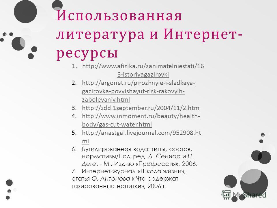 1.http://www.afizika.ru/zanimatelniestati/16 3-istoriyagazirovkihttp://www.afizika.ru/zanimatelniestati/16 3-istoriyagazirovki 2.http://argonet.ru/pirozhnyie-i-sladkaya- gazirovka-povyishayut-risk-rakovyih- zabolevaniy.htmlhttp://argonet.ru/pirozhnyi