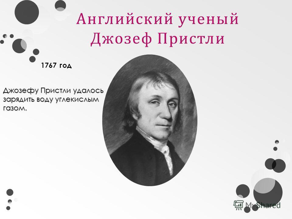 Джозефу Пристли удалось зарядить воду углекислым газом. 1767 год