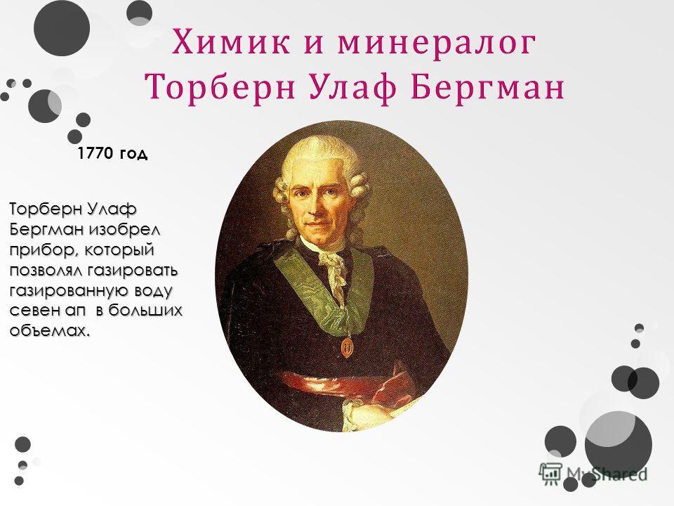 Торберн Улаф Бергман изобрел прибор, который позволял газировать газированную воду севен ап в больших объемах. 1770 год