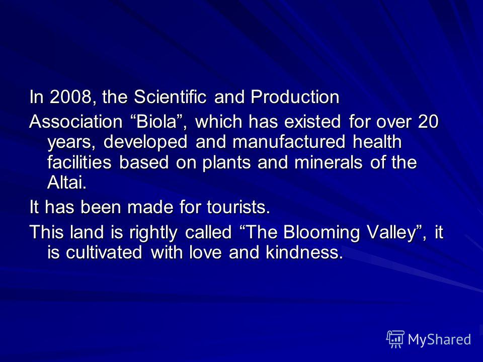 In 2008, the Scientific and Production Association Biola, which has existed for over 20 years, developed and manufactured health facilities based on plants and minerals of the Altai. It has been made for tourists. This land is rightly called The Bloo
