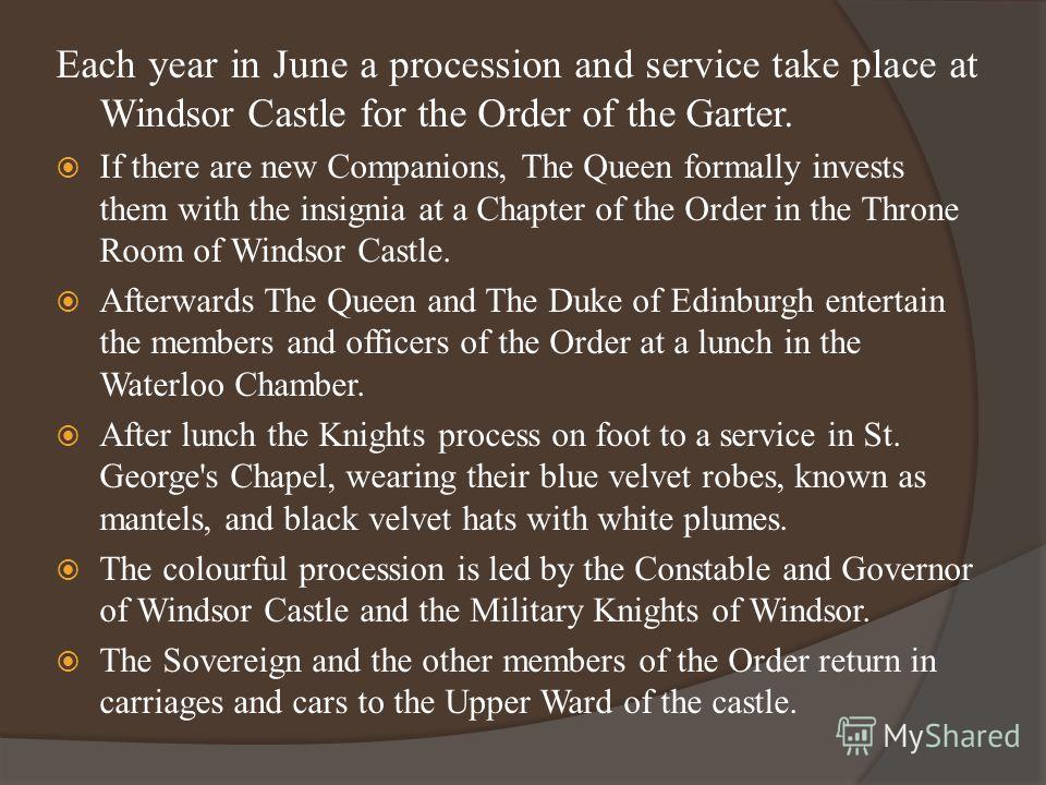 Each year in June a procession and service take place at Windsor Castle for the Order of the Garter. If there are new Companions, The Queen formally invests them with the insignia at a Chapter of the Order in the Throne Room of Windsor Castle. Afterw